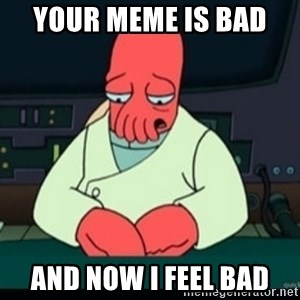 Sad Zoidberg - your meme is bad  and now i feel bad