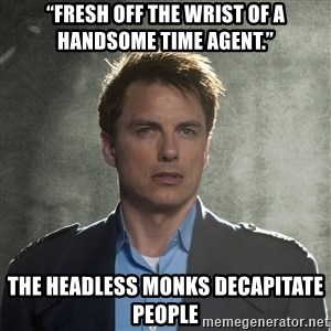 "Captain Jack Harkness - ""fresh off the wrist of a handsome Time Agent."" The Headless monks decapitate people"