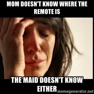 First World Problems - mom doesn't know where the remote is the maid doesn't know either