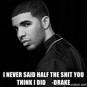 Drake quotes - i NEVER SAID HALF THE SHIT YOU THINK i DID     -DRAKE