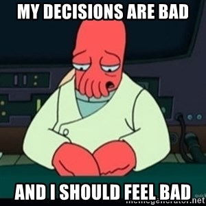 Sad Zoidberg - MY DECISIONS ARE BAD AND I SHOULD FEEL BAD