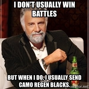 The Most Interesting Man In The World - I DON'T USUALLY WIN BATTLES BUT WHEN I DO, I USUALLY SEND CAMO REGEN BLACKS.