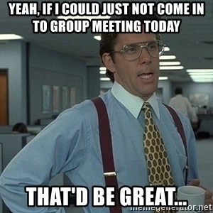 Bill Lumbergh - yEAH, IF i COULD JUST NOT COME IN TO GROUP MEETING TODAY thAT'D BE GREAT...