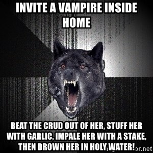 Insanity Wolf - invite a vampire inside home beat the crud out of her, stuff her with garlic, impale her with a stake, then drown her in holy water!