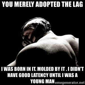 Born In It Bane - You merely adopted the lag I was born in It. Molded by it . I didn't Have good latency until I was a young man