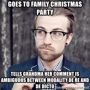 Scumbag Analytic Philosopher - goes to family christmas party tells grandma her comment is ambiguous between modality de re and de dicto