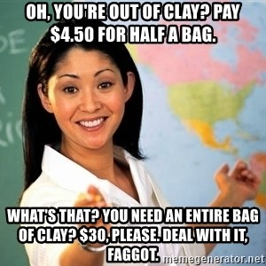 unhelpful teacher - Oh, you're out of clay? pay $4.50 for half a bag. what's that? you need an entire bag of clay? $30, please. deal with it, faggot.