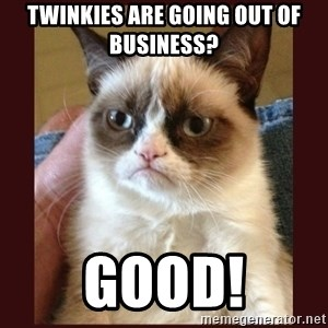 Tard the Grumpy Cat - Twinkies are going out of business? good!