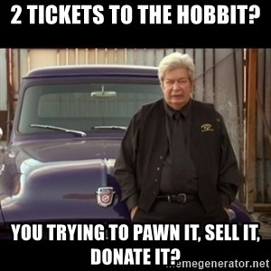 Pawn stars old man - 2 tickets to the hobbit? you trying to pawn it, sell it, donate it?