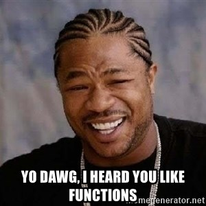 Yo Dawg - YO DAWG, I HEARD YOU LIKE FUNCTIONS