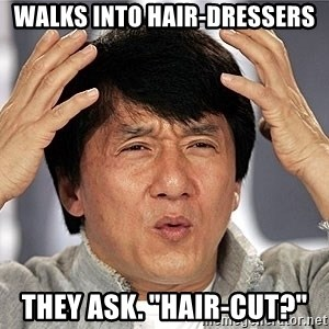 "Jackie Chan - walks into hair-dressers they ask. ""hair-cut?"""
