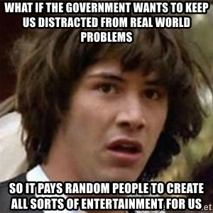 what if meme - What if the government wants to keep us distracted from real world problems so it pays random people to create all sorts of entertainment for us