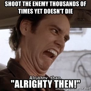 """ALRIGHTY THEN - shoot the enemy thousands of times yet doesn't die """"alrighty then!"""""""