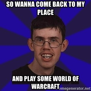 Fail Guy - SO WANNA COME BACK TO MY PLACE AND PLAY SOME WORLD OF WARCRAFT