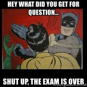 Batman Slappp - Hey what did you get for question... Shut up, the exam is over