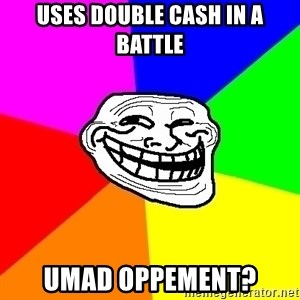 Trollface - USES DOUBLE CASH IN A BATTLE UMAD OPPEMENT?