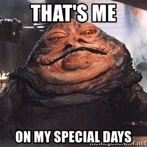 Jabba The Hut - That's me on my special days
