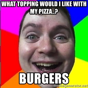 Muscularmatt - What topping would i like with my pizza..? burgers