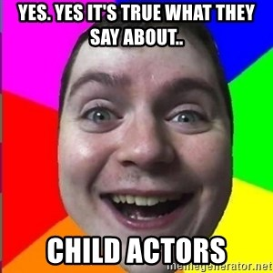 Muscularmatt - Yes. Yes it's true what they say about.. child actors