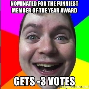 Muscularmatt - nominated for the funniest member of the year award gets -3 votes