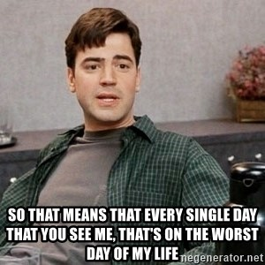 Office Space meme - So that means that every single day that you see me, that's on the worst day of my life