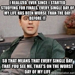 Office Space meme - I realized, ever since I started studying for finals, every single day of my life has been worse than the day before it So that means that every single day that you see me, that's on the worst day of my life