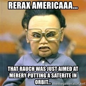Kim Jong Il Team America - rerax americaaa... That rauch was just aimed at merery putting a saterite in orbit...