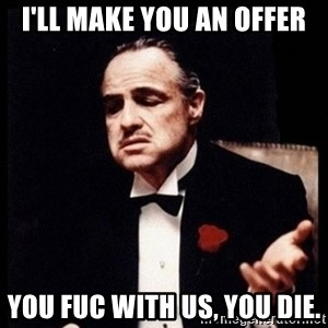 Vito Corleone - I'll make you an offer You fuc with us, you die.