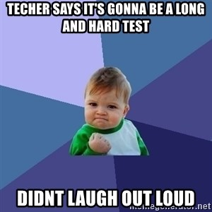 Success Kid - techer says it's gonna be a long and hard test didnt laugh out loud