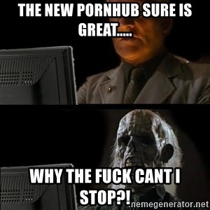 Waiting For - the new pornhub sure is greAt..... why the fuck cant i stop?!