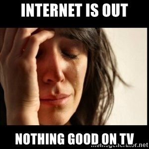 First World Problems - internet is out nothing good on tv