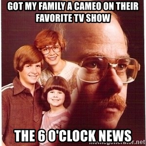 Vengeance Dad - got my family a cameo on their favorite TV show the 6 o'clock news