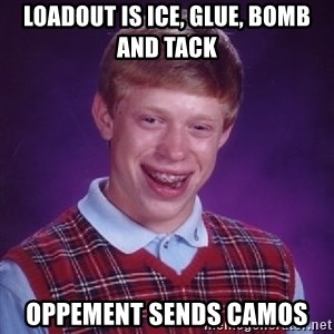 Bad Luck Brian - LOADOUT IS ICE, GLUE, BOMB AND TACK OPPEMENT SENDS CAMOS