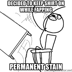 Desk Flip Rage Guy - Decided to keep shirt on while fapping permanent stain