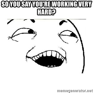 Yeah....Sure - SO YOU SAY YOU'RE WORKING VERY HARD?