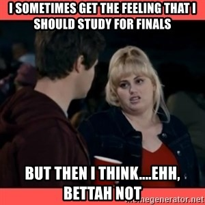 Doubtful Fat Amy  - I Sometimes get the feeling that I should study for finals But then I think....Ehh, Bettah Not