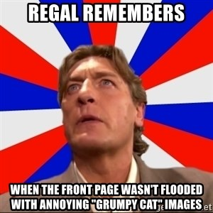 "Regal Remembers - REgal remembers When the front page wasn't flooded with annoying ""Grumpy Cat"" images"