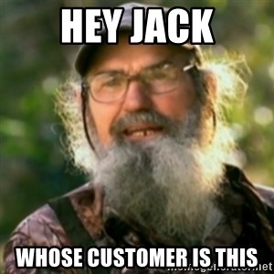 Duck Dynasty - Uncle Si  - Hey jack whose customer is this