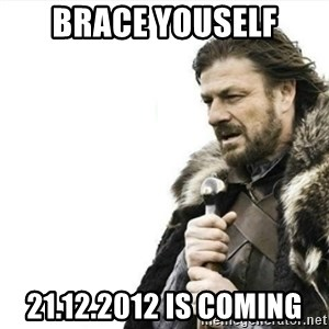 Prepare yourself - BRACE YOUSELF 21.12.2012 is coming