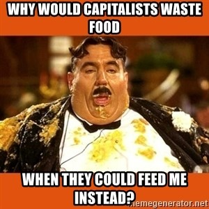 Fat Guy - Why would capitalists waste food When they could feed me instead?
