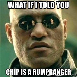 what if i told you matri - what if i told you chip is a rumpranger