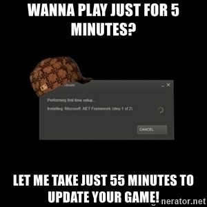 Scumbag Steam - Wanna play just for 5 minutes? Let me take just 55 minutes to update your game!