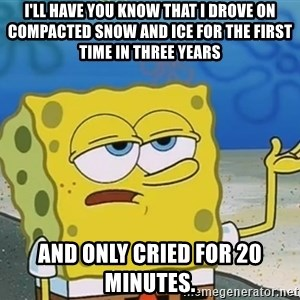 I'll have you know Spongebob - I'll have you know that i drove on compacted snow and ice for the first time in three years and only cried for 20 minutes.