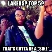 "SIKE! Thats the wrong - lakers? top 5? that's gotta be a ""sike"""