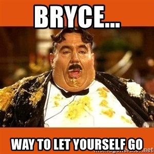Fat Guy - BRYCE... WAY TO LET YOURSELF GO