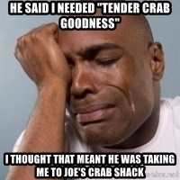 "crying black man - He said I needed ""tender crab goodness"" I thought that meant he was taking me to joe's crab Shack"