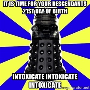 Dalek - it is time for your descendants 21st day of birth intoxicate intoxicate intoxicate