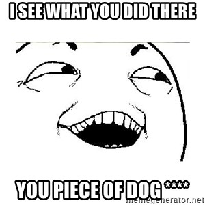 Yeah....Sure - I SEE WHAT YOU DID THERE YOU PIECE OF DOG ****
