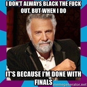 Dos Equis Guy - I don't always black the fuck out, but when i do It's because i'm done with finals