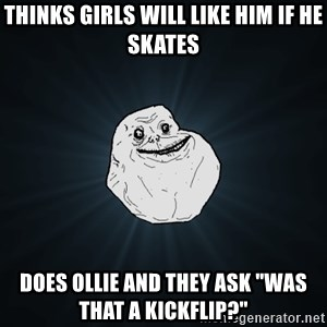 "Forever Alone - thinks girls will like him if he skates does ollie and they ask ""was that a kickflip?"""